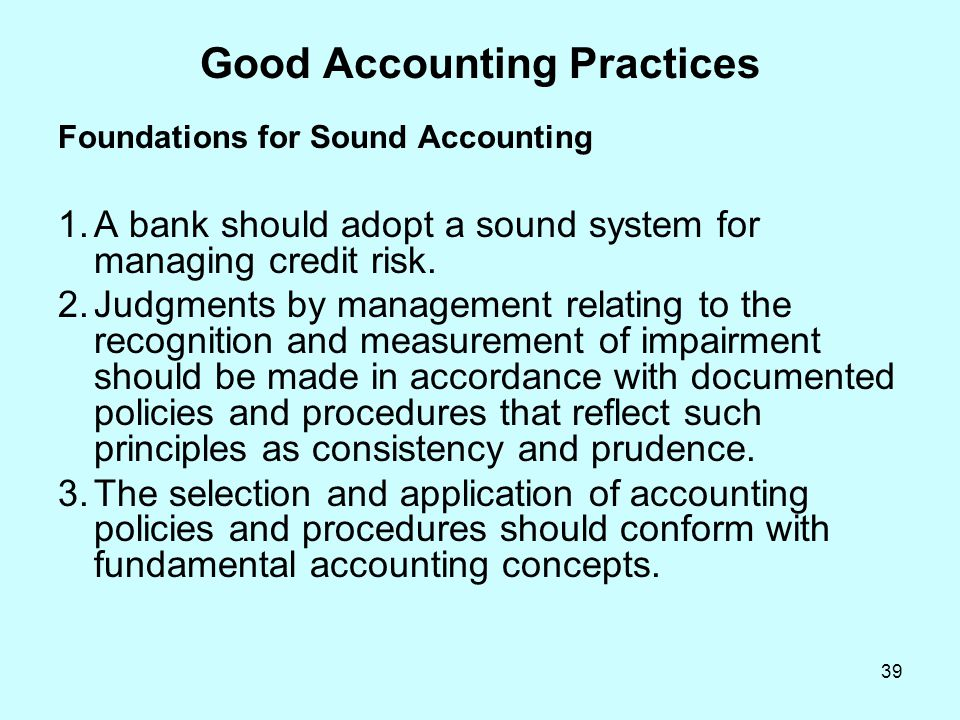 39 Good Accounting Practices Foundations for Sound Accounting 1.A bank should adopt a sound system for managing credit risk. 2.Judgments by management