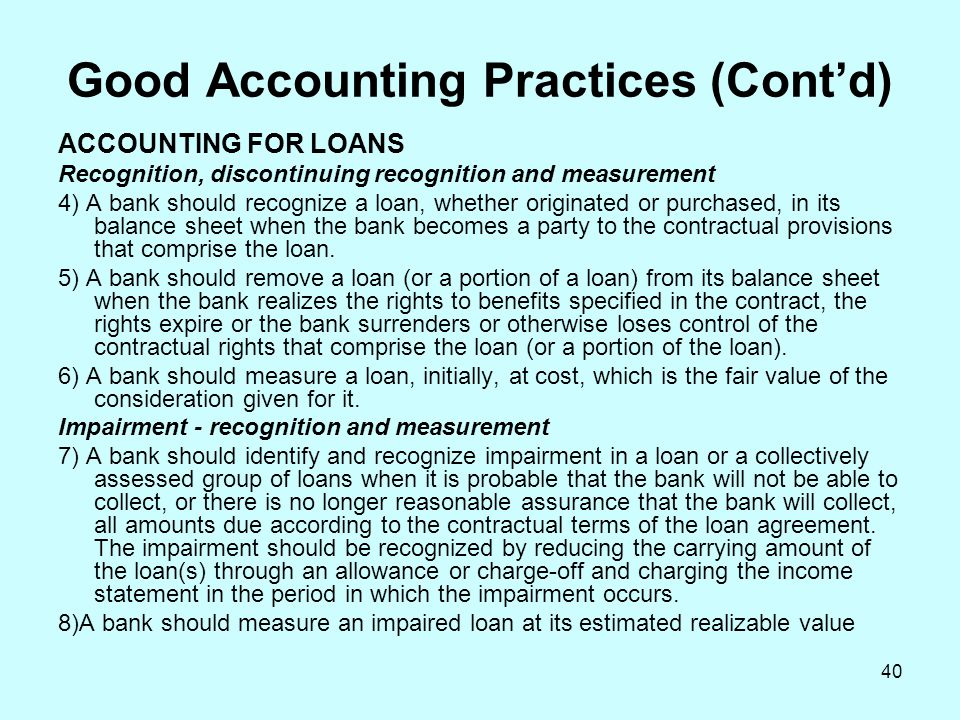 40 Good Accounting Practices (Cont'd) ACCOUNTING FOR LOANS Recognition, discontinuing recognition and measurement 4) A bank should recognize a loan, w
