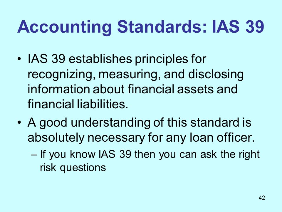 42 Accounting Standards: IAS 39 IAS 39 establishes principles for recognizing, measuring, and disclosing information about financial assets and financ