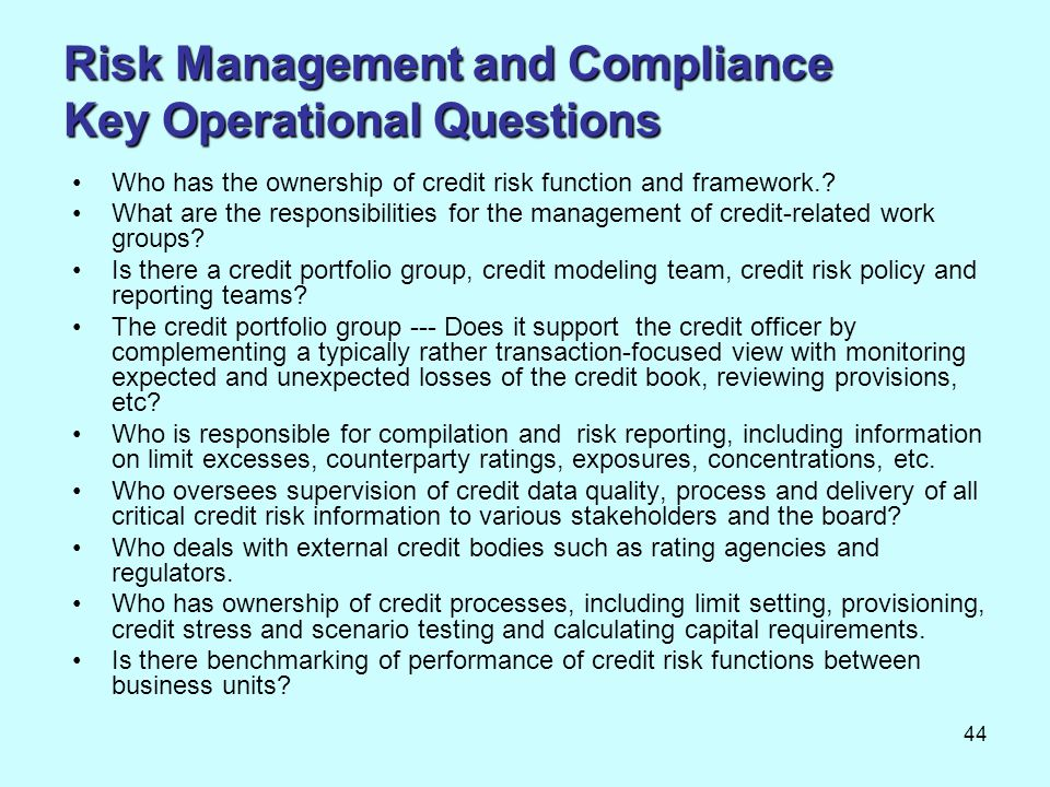 44 Risk Management and Compliance Key Operational Questions Who has the ownership of credit risk function and framework.? What are the responsibilitie