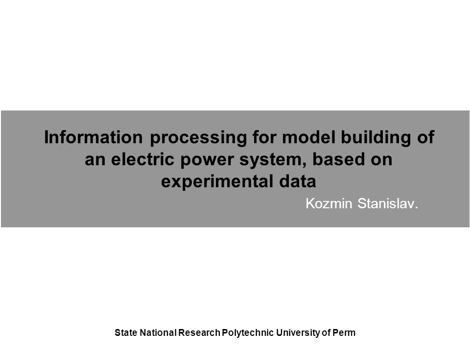 Information processing for model building of an electric power system, based on experimental data Kozmin Stanislav.