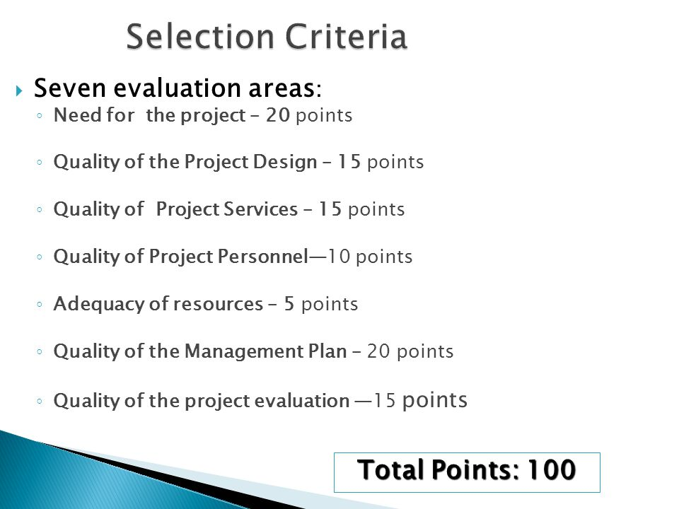 Seven evaluation areas : ◦ Need for the project – 20 points ◦ Quality of the Project Design – 15 points ◦ Quality of Project Services – 15 points ◦ Quality of Project Personnel—10 points ◦ Adequacy of resources – 5 points ◦ Quality of the Management Plan – 20 points ◦ Quality of the project evaluation —15 points Total Points: 100