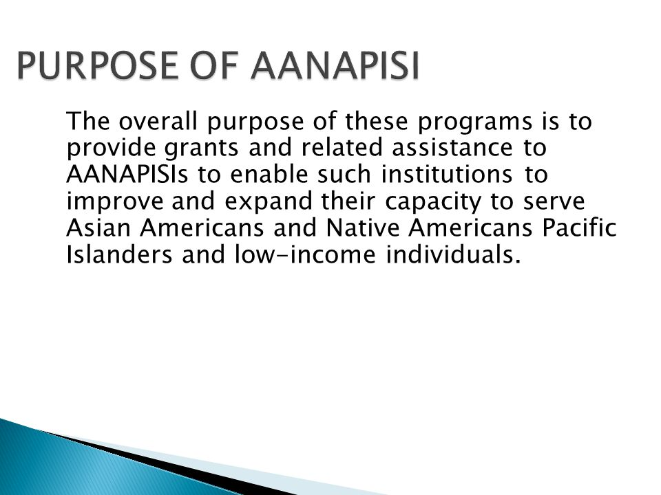 The overall purpose of these programs is to provide grants and related assistance to AANAPISIs to enable such institutions to improve and expand their capacity to serve Asian Americans and Native Americans Pacific Islanders and low-income individuals.