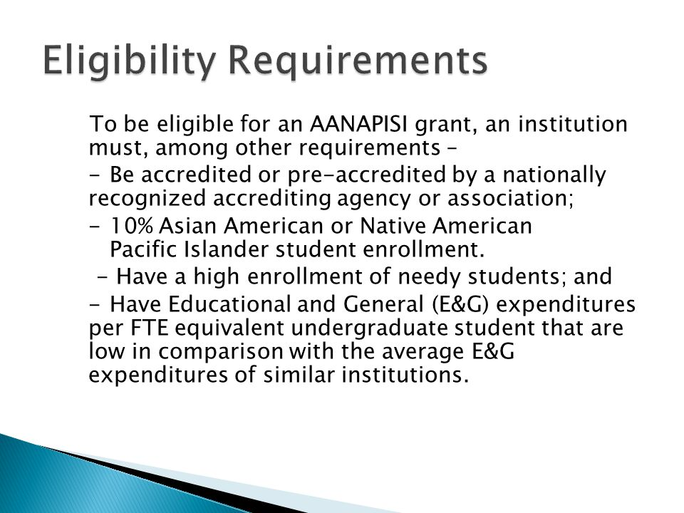 To be eligible for an AANAPISI grant, an institution must, among other requirements – -Be accredited or pre-accredited by a nationally recognized accr