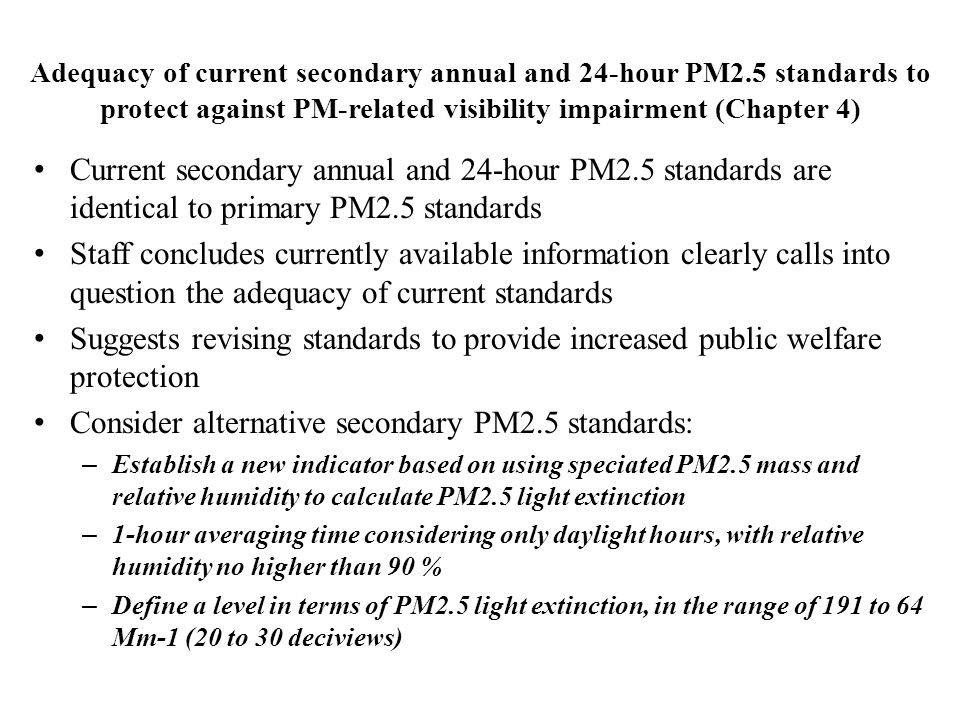Adequacy of current secondary annual and 24-hour PM2.5 standards to protect against PM-related visibility impairment (Chapter 4) Current secondary annual and 24-hour PM2.5 standards are identical to primary PM2.5 standards Staff concludes currently available information clearly calls into question the adequacy of current standards Suggests revising standards to provide increased public welfare protection Consider alternative secondary PM2.5 standards: – Establish a new indicator based on using speciated PM2.5 mass and relative humidity to calculate PM2.5 light extinction – 1-hour averaging time considering only daylight hours, with relative humidity no higher than 90 % – Define a level in terms of PM2.5 light extinction, in the range of 191 to 64 Mm-1 (20 to 30 deciviews)