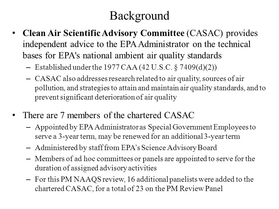 Background Clean Air Scientific Advisory Committee (CASAC) provides independent advice to the EPA Administrator on the technical bases for EPA s national ambient air quality standards – Established under the 1977 CAA (42 U.S.C.