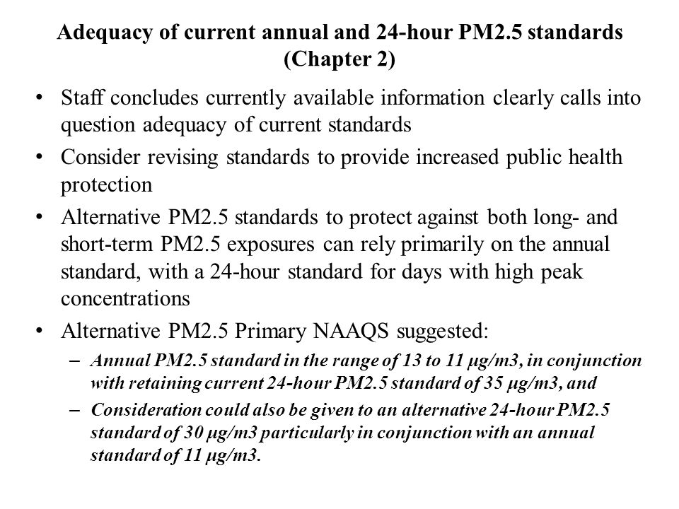 Adequacy of current annual and 24-hour PM2.5 standards (Chapter 2) Staff concludes currently available information clearly calls into question adequacy of current standards Consider revising standards to provide increased public health protection Alternative PM2.5 standards to protect against both long- and short-term PM2.5 exposures can rely primarily on the annual standard, with a 24-hour standard for days with high peak concentrations Alternative PM2.5 Primary NAAQS suggested: – Annual PM2.5 standard in the range of 13 to 11 μg/m3, in conjunction with retaining current 24-hour PM2.5 standard of 35 μg/m3, and – Consideration could also be given to an alternative 24-hour PM2.5 standard of 30 μg/m3 particularly in conjunction with an annual standard of 11 μg/m3.