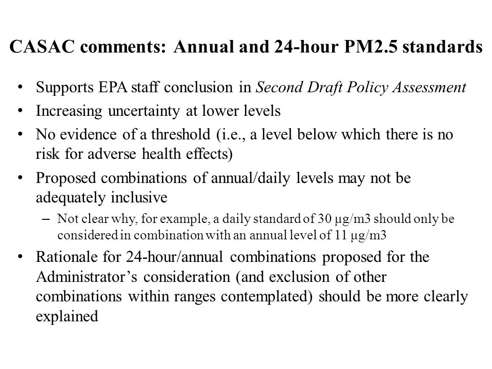 CASAC comments: Annual and 24-hour PM2.5 standards Supports EPA staff conclusion in Second Draft Policy Assessment Increasing uncertainty at lower levels No evidence of a threshold (i.e., a level below which there is no risk for adverse health effects) Proposed combinations of annual/daily levels may not be adequately inclusive – Not clear why, for example, a daily standard of 30 μg/m3 should only be considered in combination with an annual level of 11 μg/m3 Rationale for 24-hour/annual combinations proposed for the Administrator's consideration (and exclusion of other combinations within ranges contemplated) should be more clearly explained