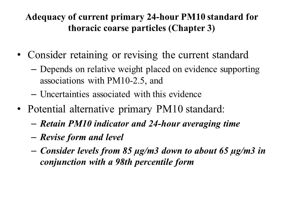 Adequacy of current primary 24-hour PM10 standard for thoracic coarse particles (Chapter 3) Consider retaining or revising the current standard – Depends on relative weight placed on evidence supporting associations with PM10-2.5, and – Uncertainties associated with this evidence Potential alternative primary PM10 standard: – Retain PM10 indicator and 24-hour averaging time – Revise form and level – Consider levels from 85 µg/m3 down to about 65 µg/m3 in conjunction with a 98th percentile form