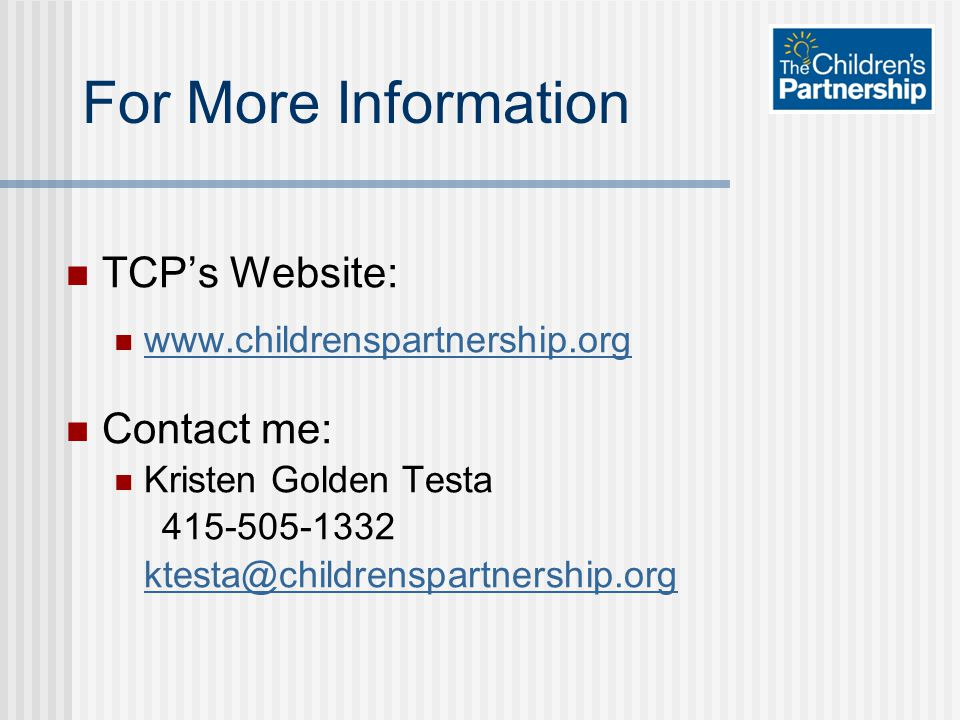 For More Information TCP's Website: www.childrenspartnership.org Contact me: Kristen Golden Testa 415-505-1332 ktesta@childrenspartnership.org