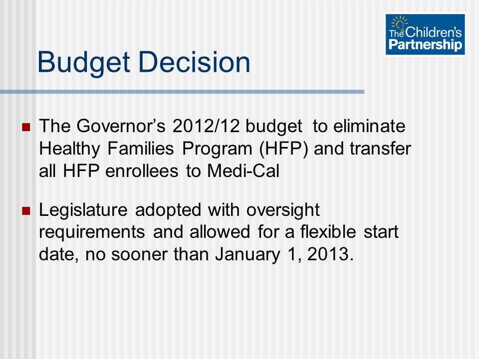 Budget Decision The Governor's 2012/12 budget to eliminate Healthy Families Program (HFP) and transfer all HFP enrollees to Medi-Cal Legislature adopt