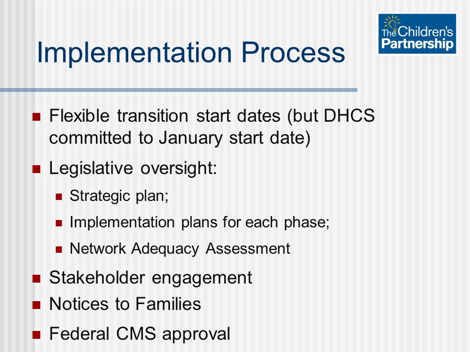 Implementation Process Flexible transition start dates (but DHCS committed to January start date) Legislative oversight: Strategic plan; Implementation plans for each phase; Network Adequacy Assessment Stakeholder engagement Notices to Families Federal CMS approval