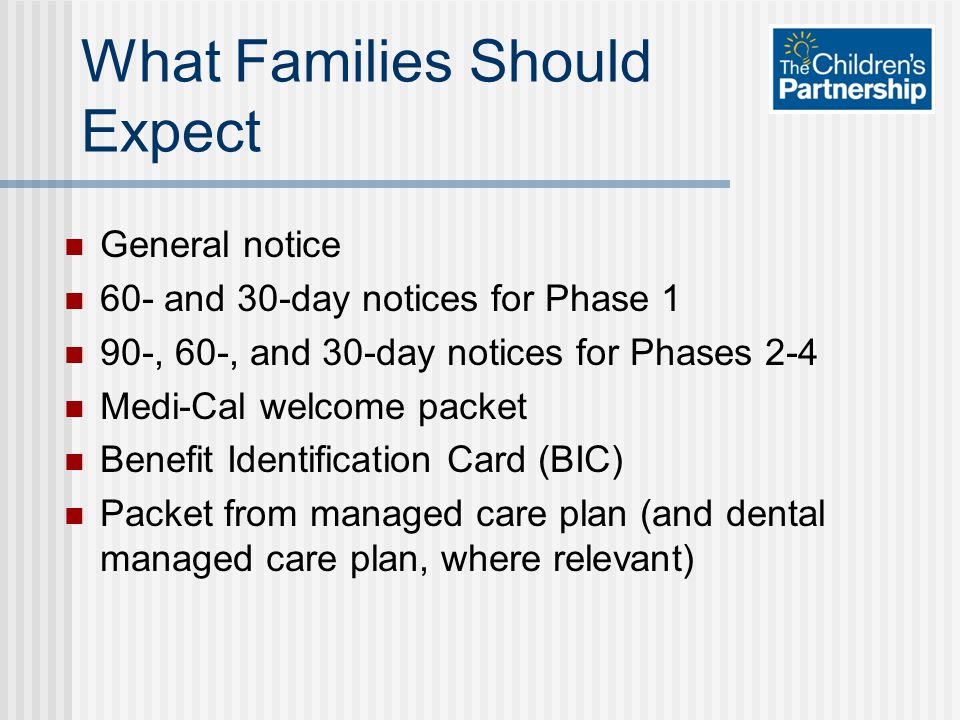 What Families Should Expect General notice 60- and 30-day notices for Phase 1 90-, 60-, and 30-day notices for Phases 2-4 Medi-Cal welcome packet Benefit Identification Card (BIC) Packet from managed care plan (and dental managed care plan, where relevant)
