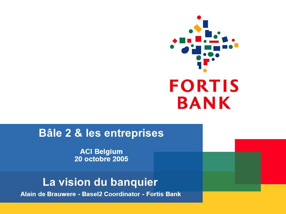 Bâle 2 & les entreprises ACI Belgium 20 octobre 2005 La vision du banquier Alain de Brauwere - Basel2 Coordinator - Fortis Bank