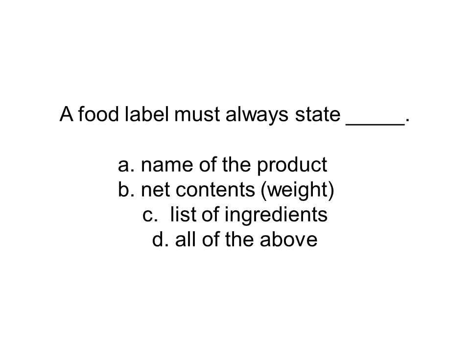 A food label must always state _____. a. name of the product b. net contents (weight) c. list of ingredients d. all of the above