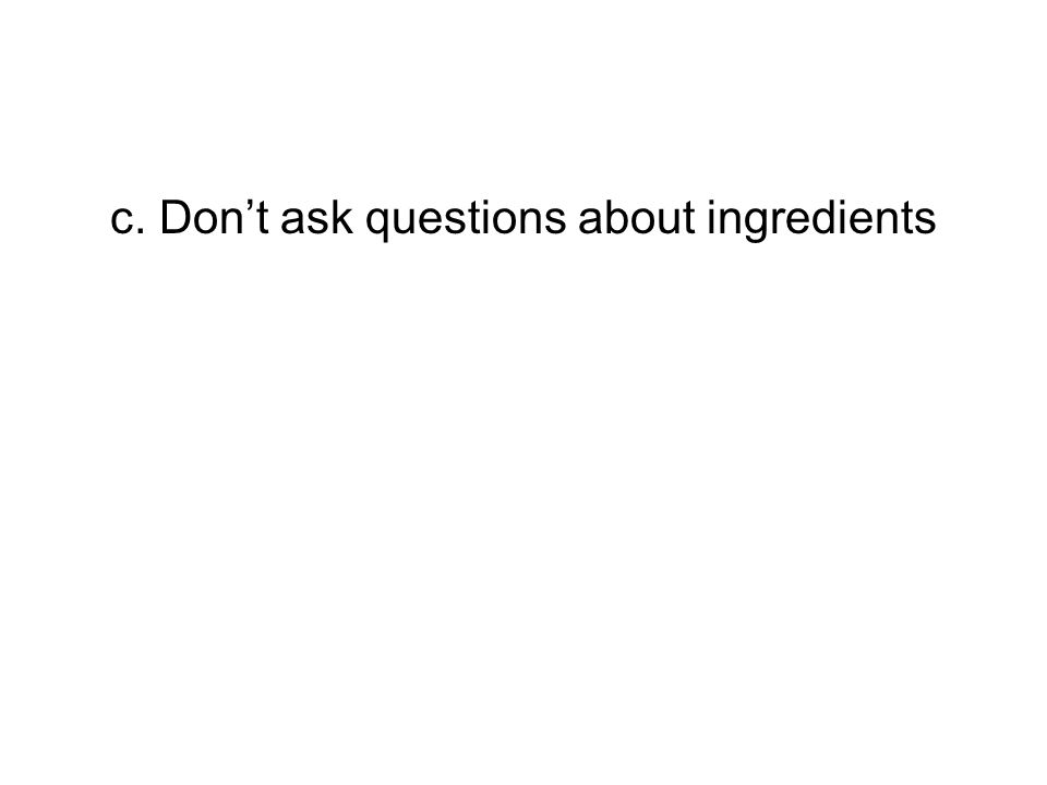c. Don't ask questions about ingredients