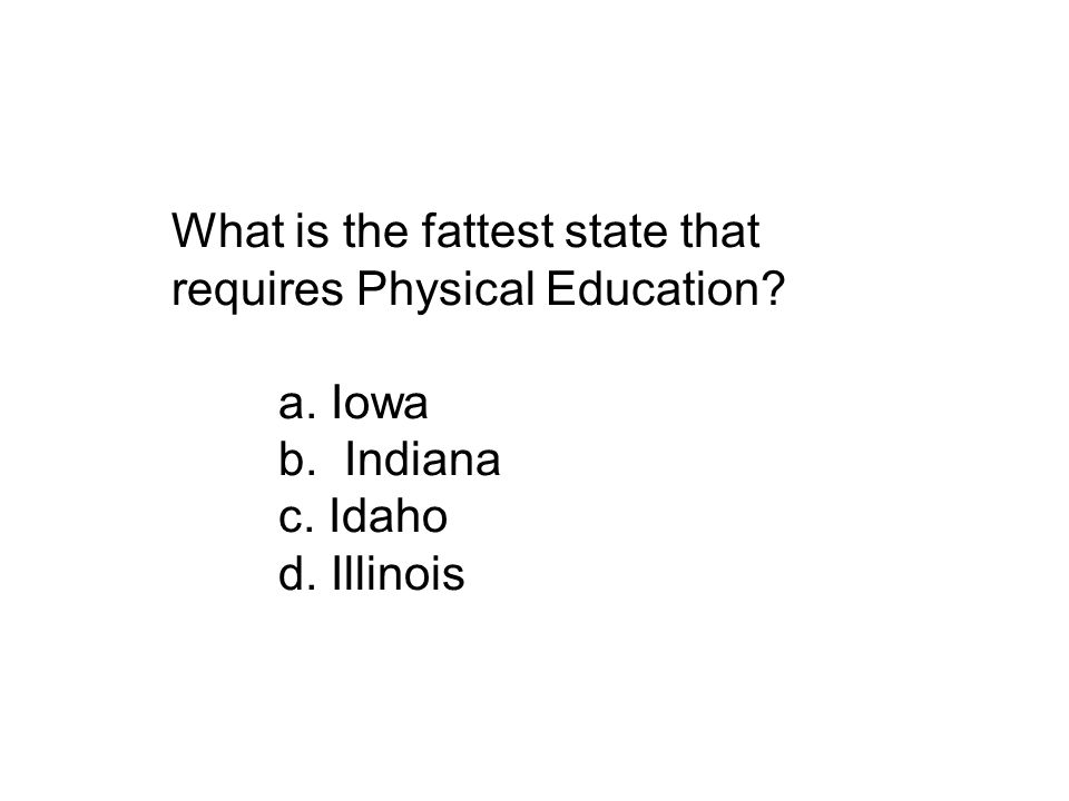 What is the fattest state that requires Physical Education? a. Iowa b. Indiana c. Idaho d. Illinois