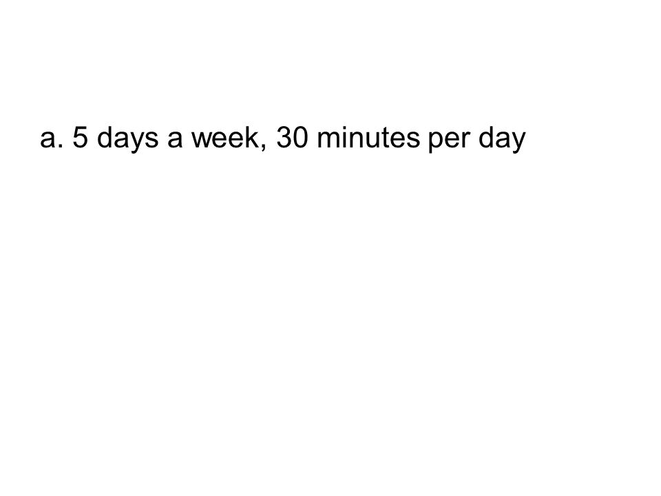 a. 5 days a week, 30 minutes per day