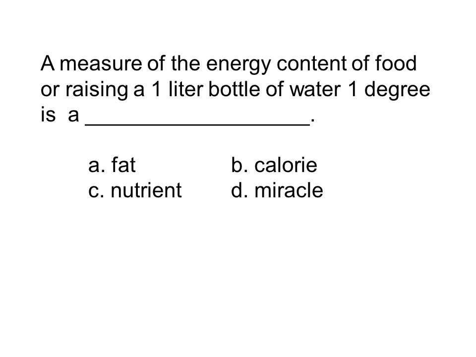 A measure of the energy content of food or raising a 1 liter bottle of water 1 degree is a ___________________. a. fatb. calorie c. nutrientd. miracle