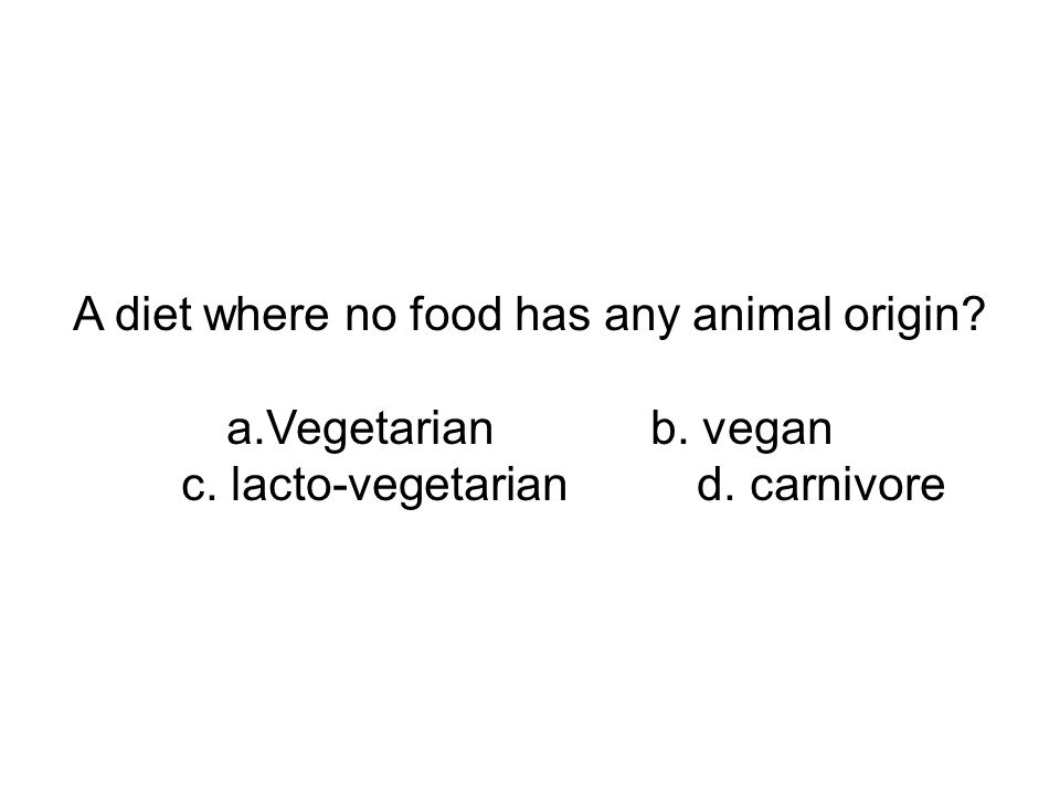 A diet where no food has any animal origin a.Vegetarian b. vegan c. lacto-vegetarian d. carnivore