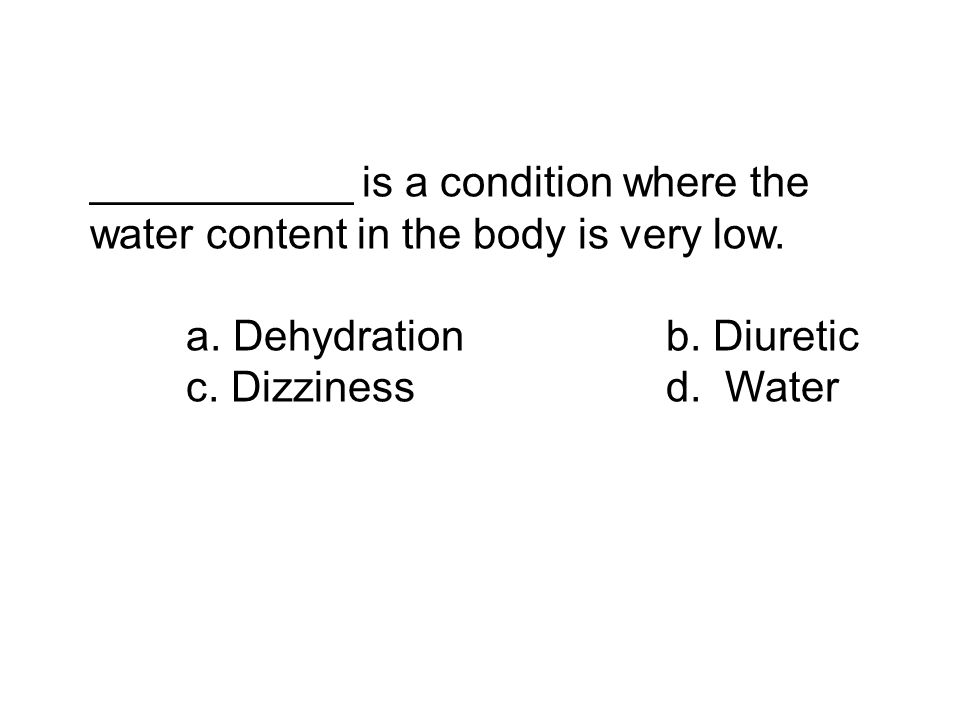 ___________ is a condition where the water content in the body is very low. a. Dehydrationb. Diuretic c. Dizzinessd. Water