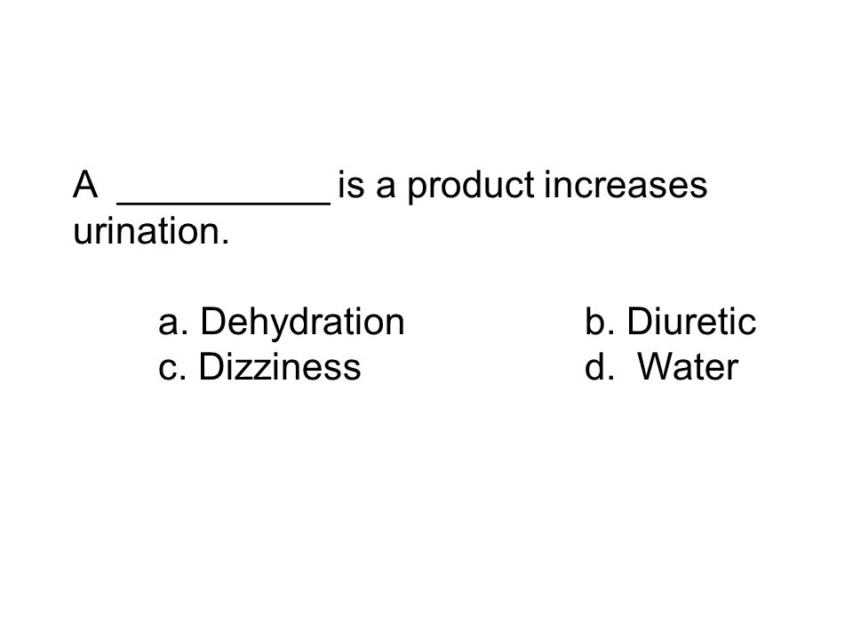 A __________ is a product increases urination. a. Dehydrationb. Diuretic c. Dizzinessd. Water