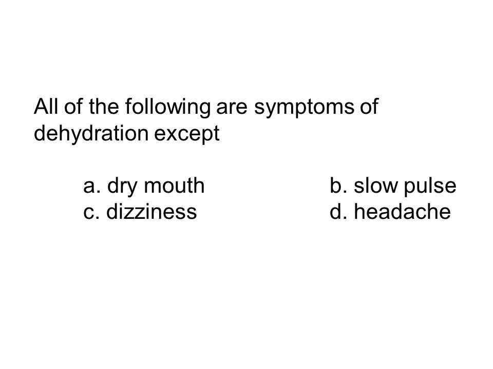 All of the following are symptoms of dehydration except a. dry mouthb. slow pulse c. dizzinessd. headache