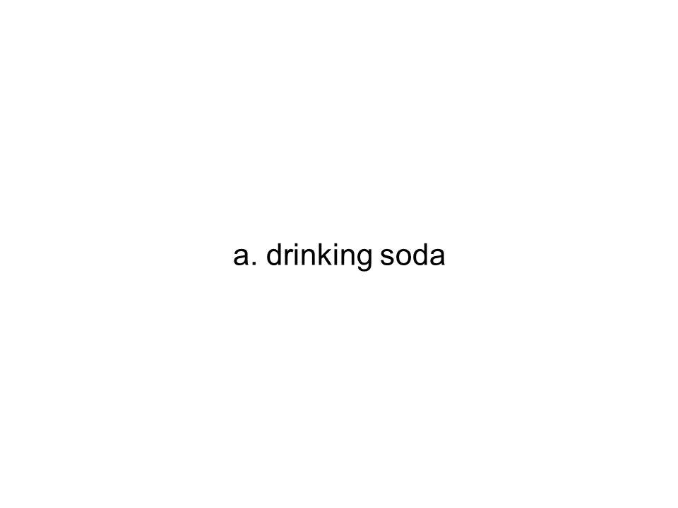 a. drinking soda