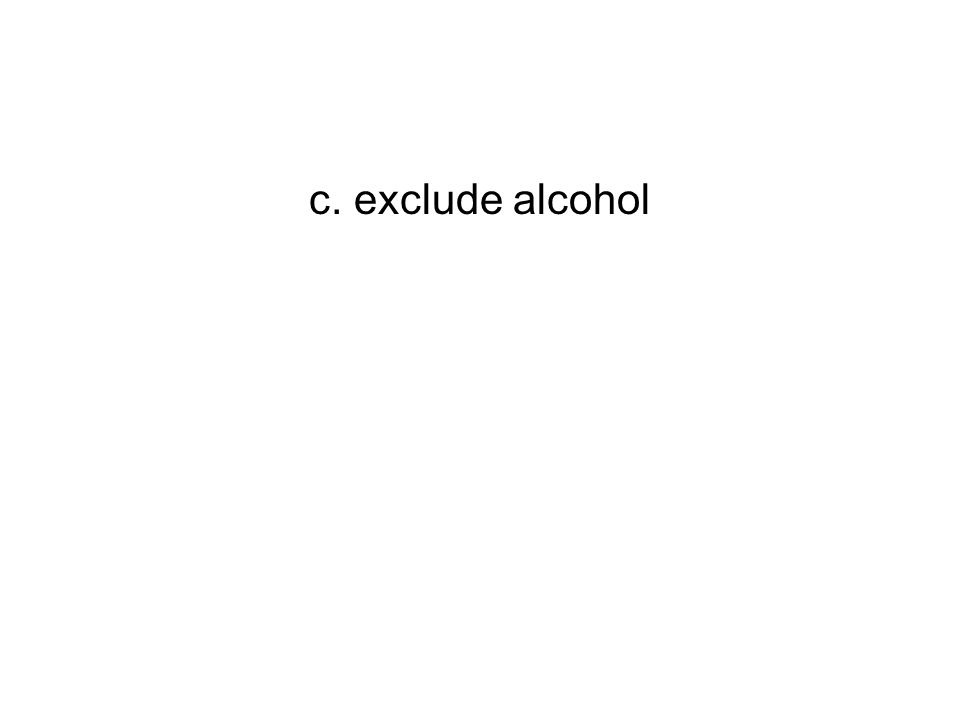 c. exclude alcohol