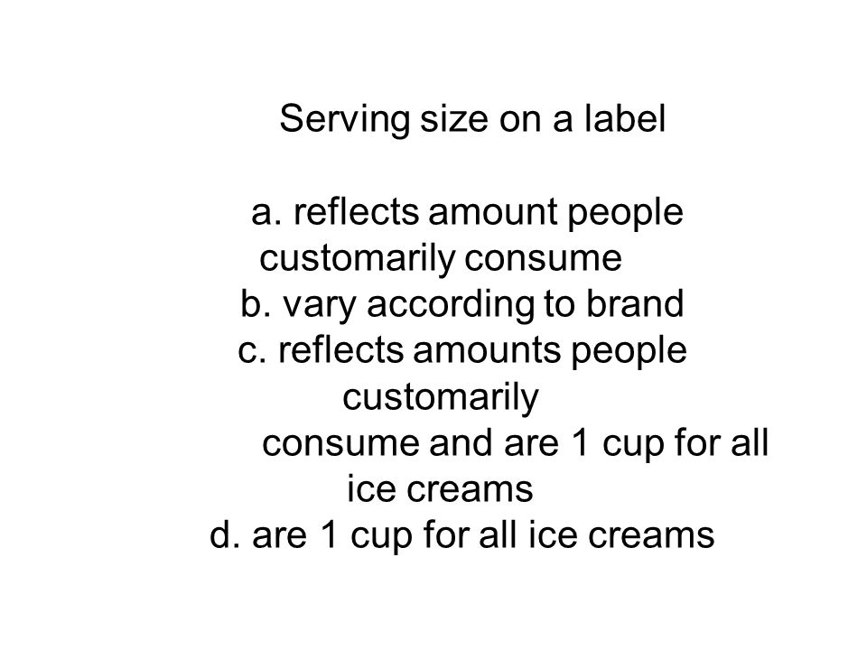 Serving size on a label a. reflects amount people customarily consume b. vary according to brand c. reflects amounts people customarily consume and ar