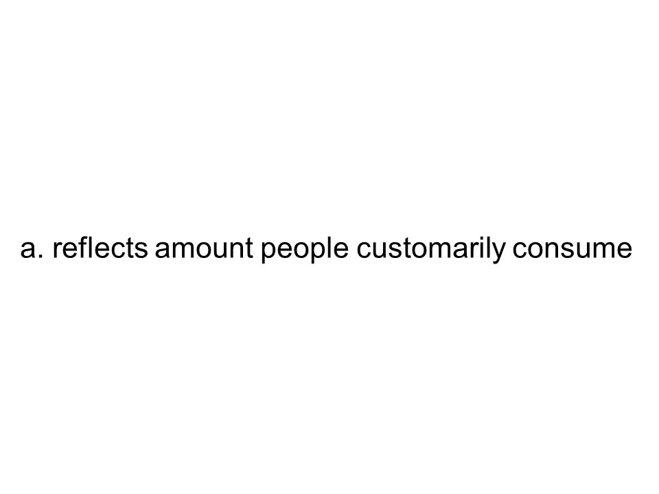 a. reflects amount people customarily consume