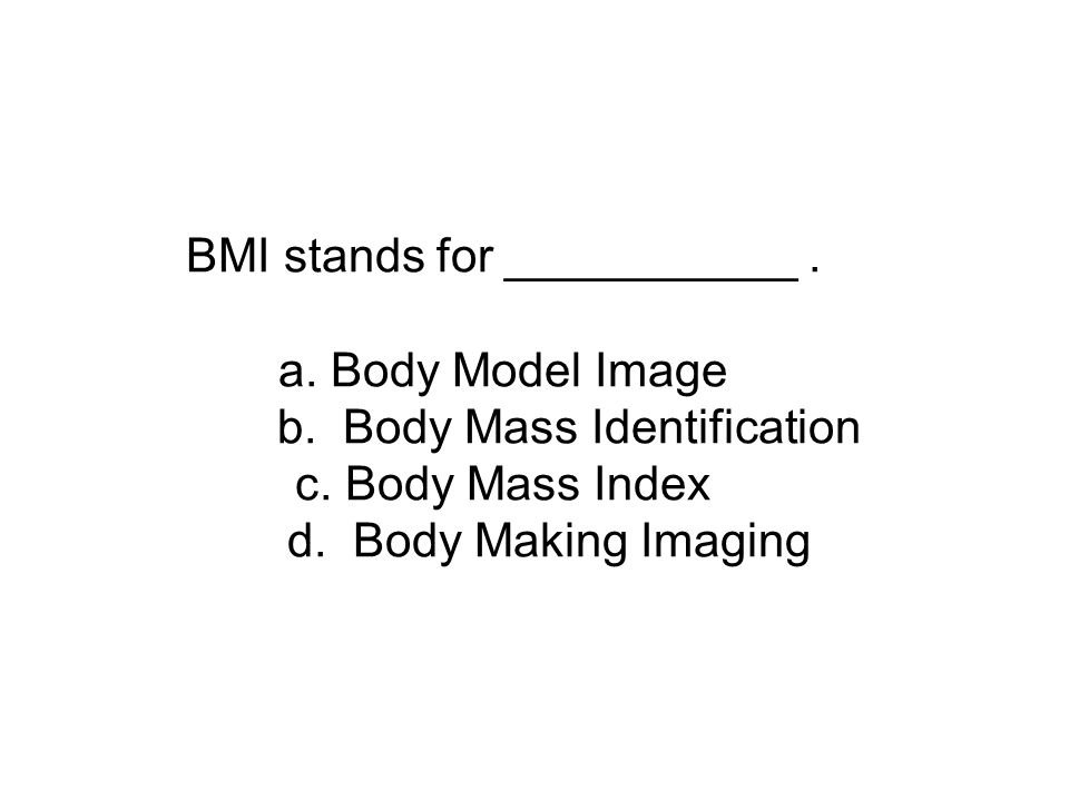 BMI stands for ___________. a. Body Model Image b.