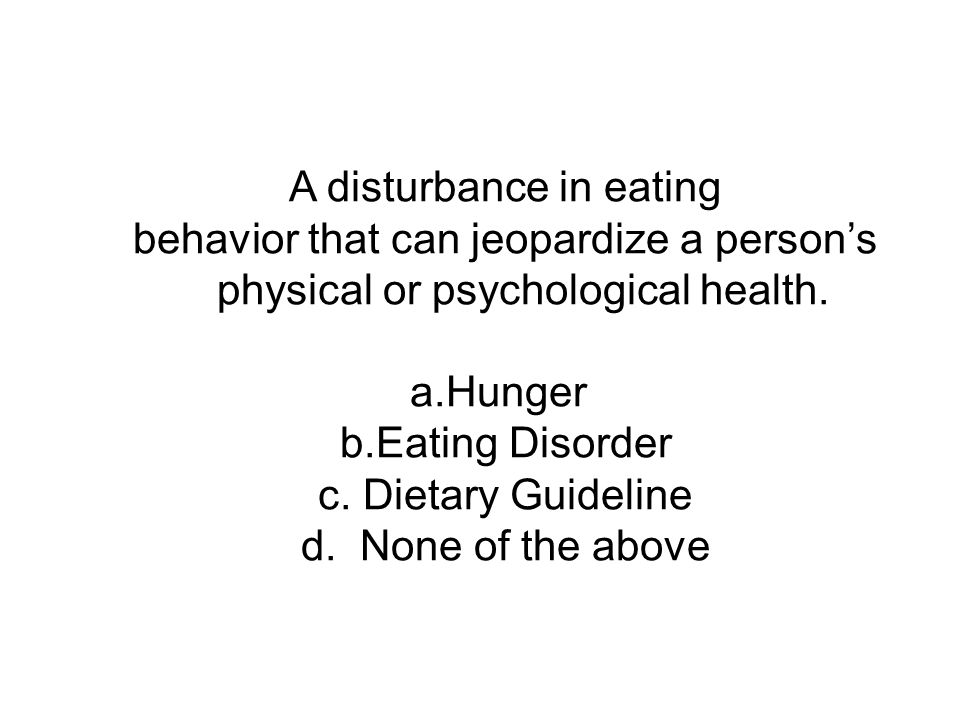 A disturbance in eating behavior that can jeopardize a person's physical or psychological health. a.Hunger b.Eating Disorder c. Dietary Guideline d. N
