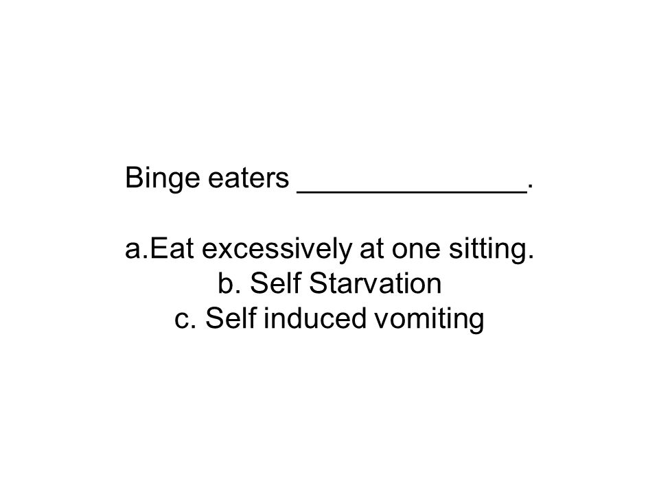 Binge eaters ______________. a.Eat excessively at one sitting. b. Self Starvation c. Self induced vomiting