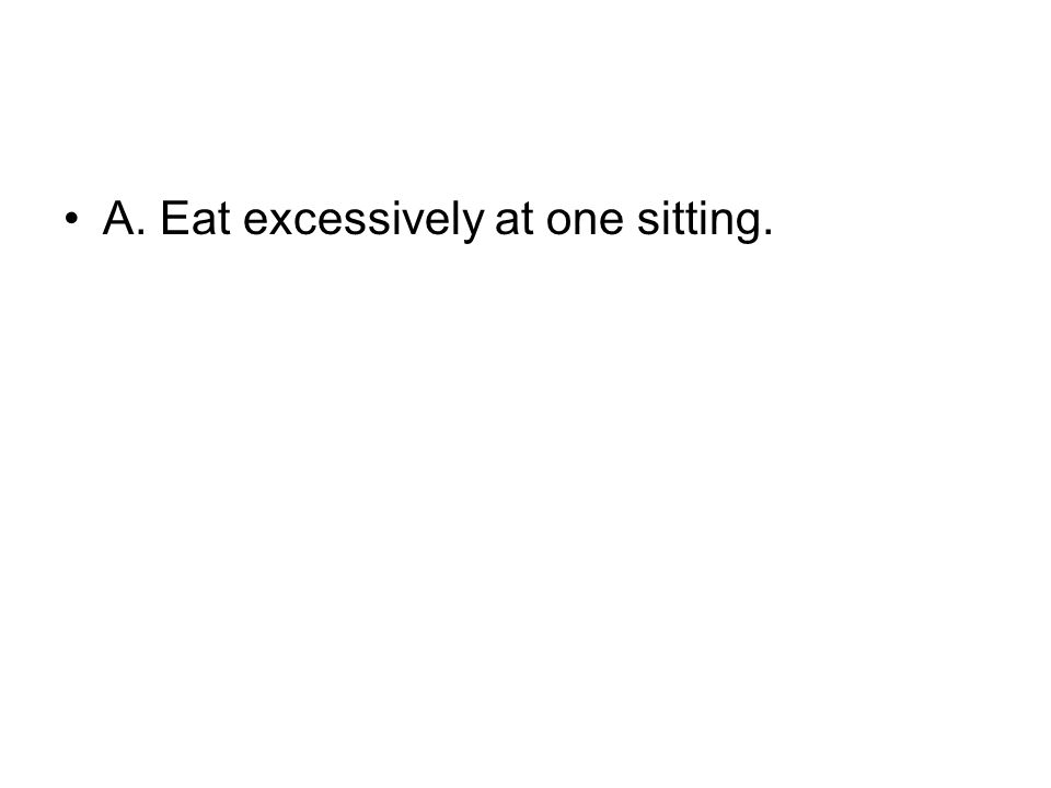 A. Eat excessively at one sitting.