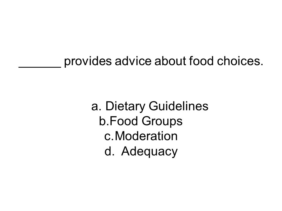 ______ provides advice about food choices. a. Dietary Guidelines b.Food Groups c.Moderation d.
