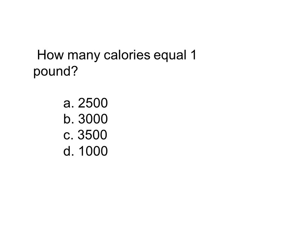 How many calories equal 1 pound? a. 2500 b. 3000 c. 3500 d. 1000