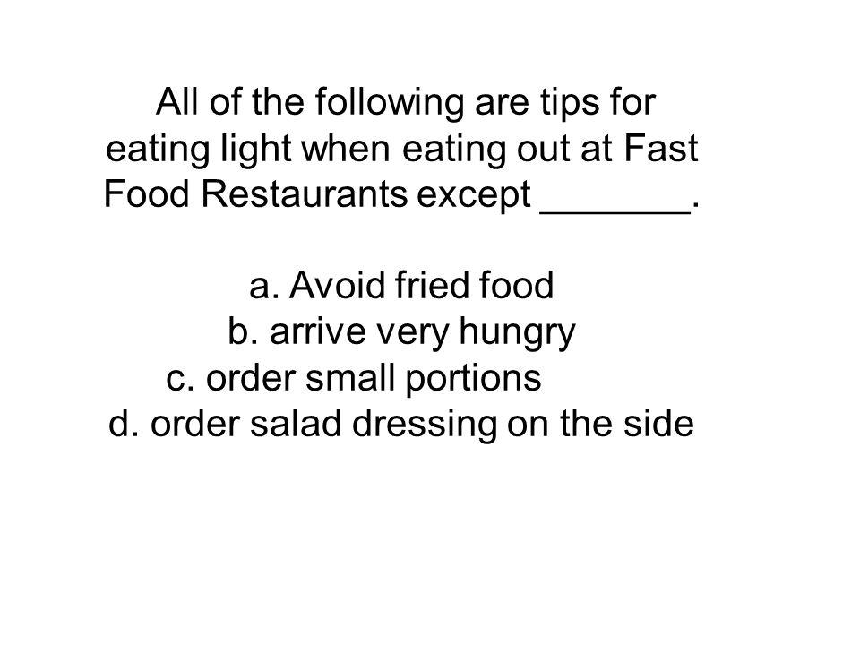 All of the following are tips for eating light when eating out at Fast Food Restaurants except _______. a. Avoid fried food b. arrive very hungry c. o