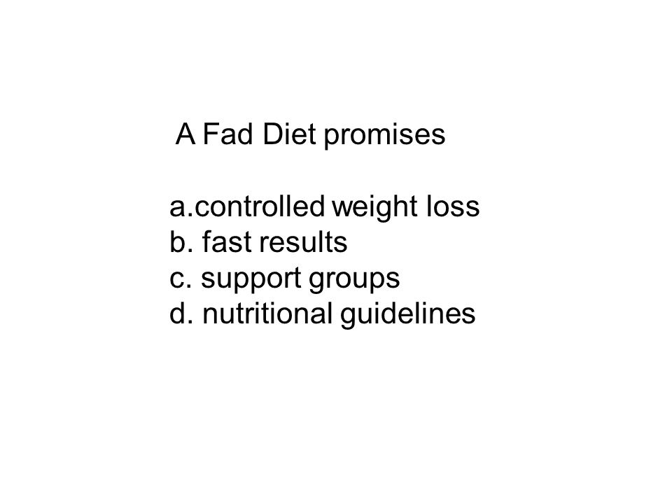 A Fad Diet promises a.controlled weight loss b. fast results c. support groups d. nutritional guidelines