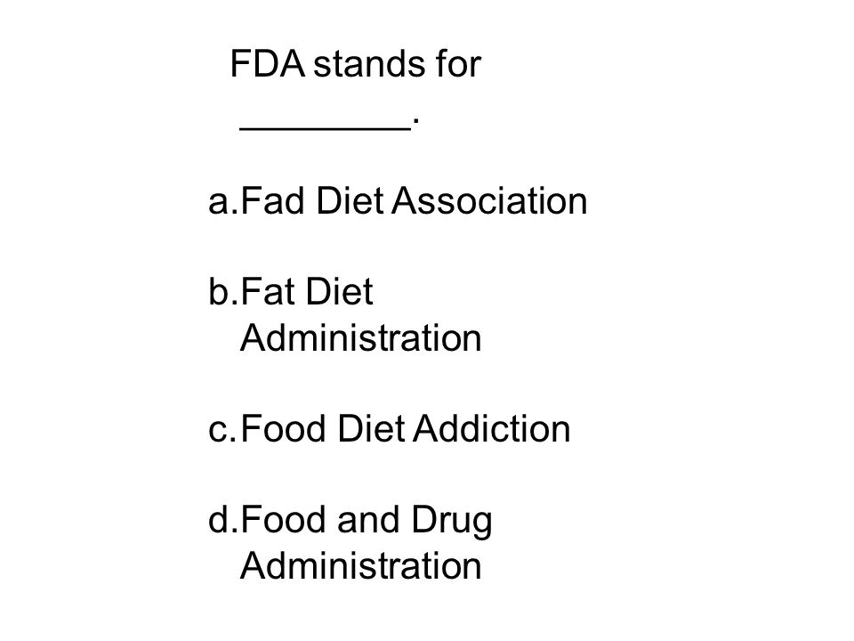 FDA stands for ________. a.Fad Diet Association b.Fat Diet Administration c.Food Diet Addiction d.Food and Drug Administration