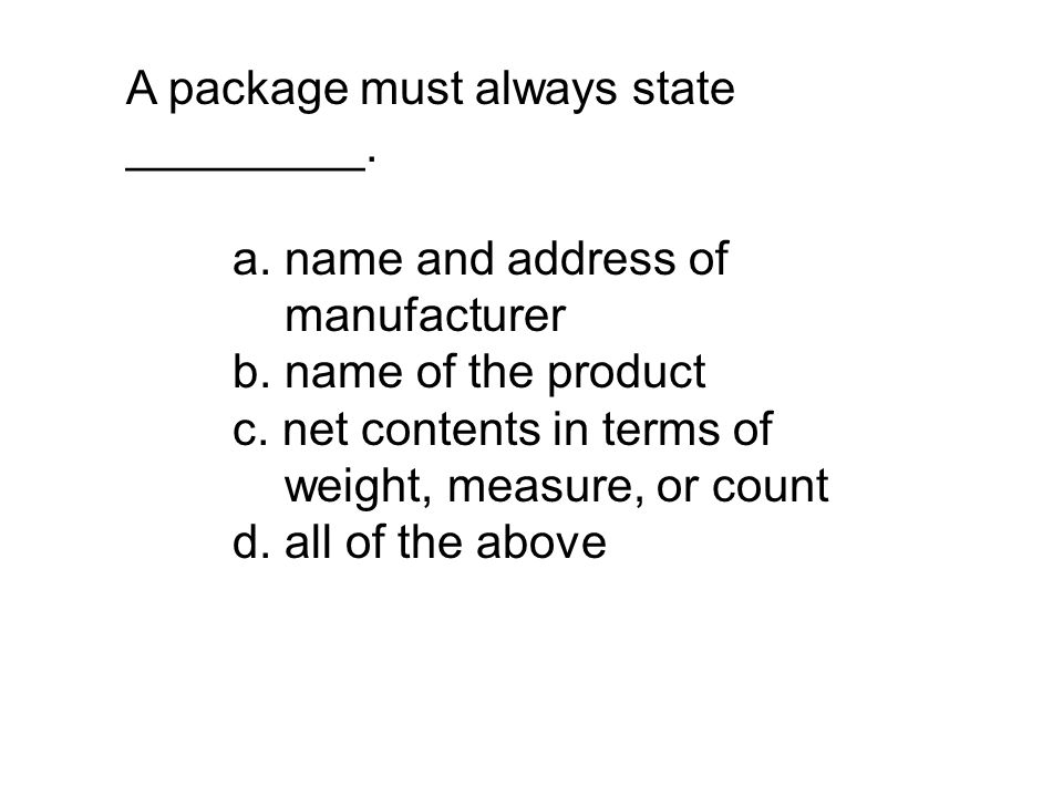 A package must always state _________. a. name and address of manufacturer b. name of the product c. net contents in terms of weight, measure, or coun