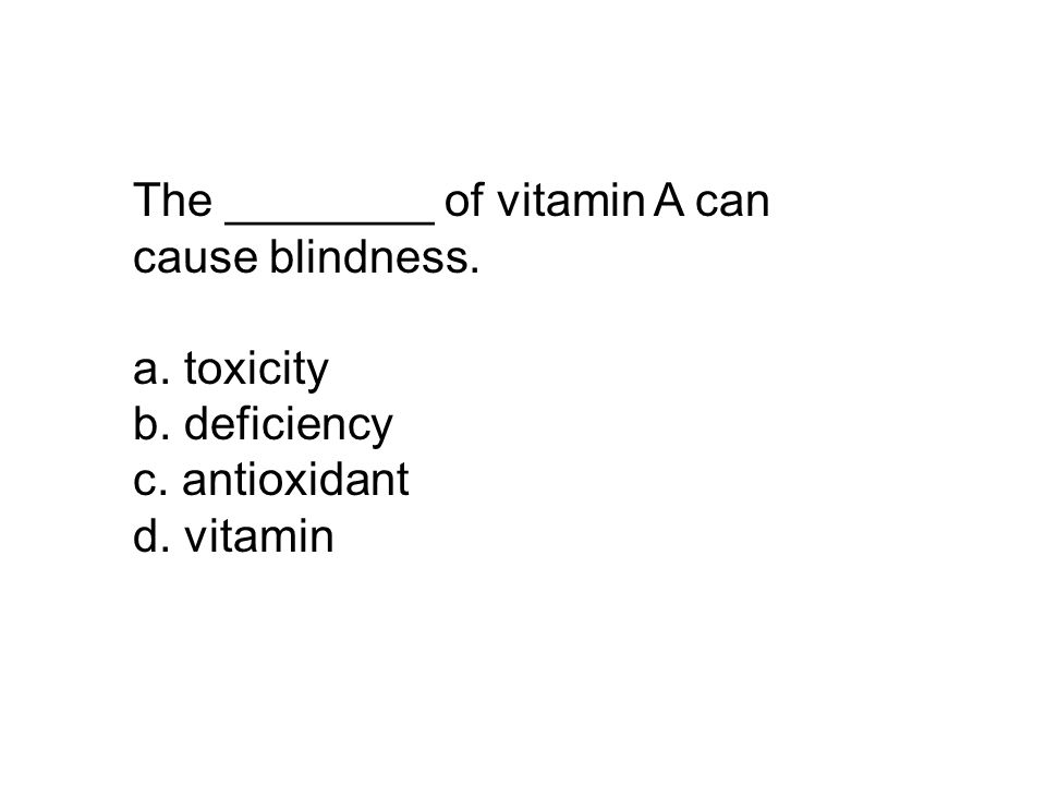 The ________ of vitamin A can cause blindness. a. toxicity b. deficiency c. antioxidant d. vitamin