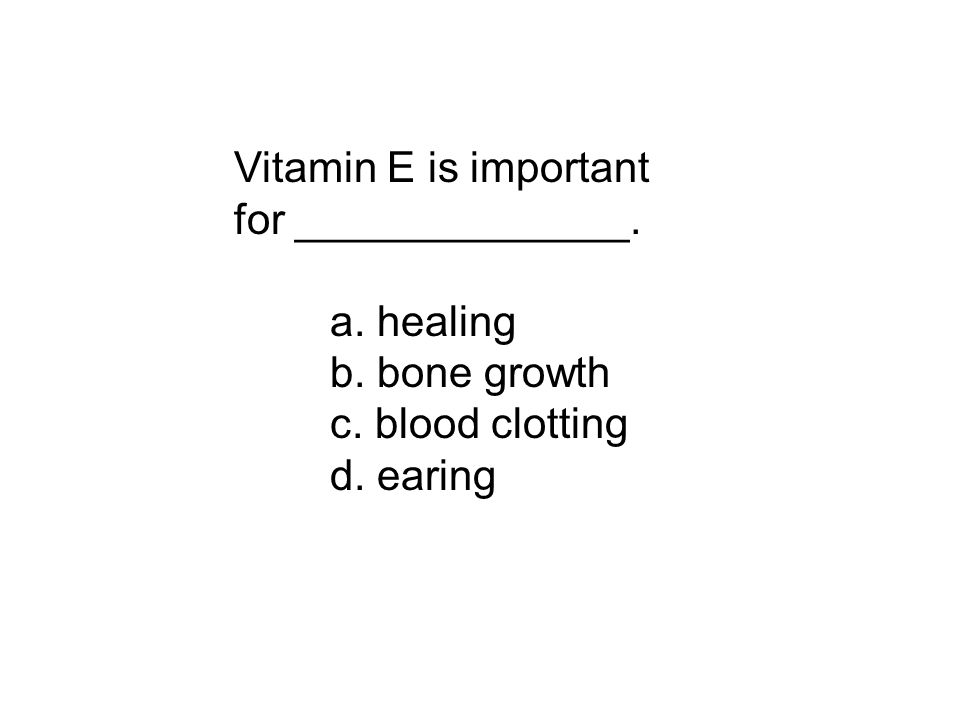 Vitamin E is important for ______________. a. healing b. bone growth c. blood clotting d. earing