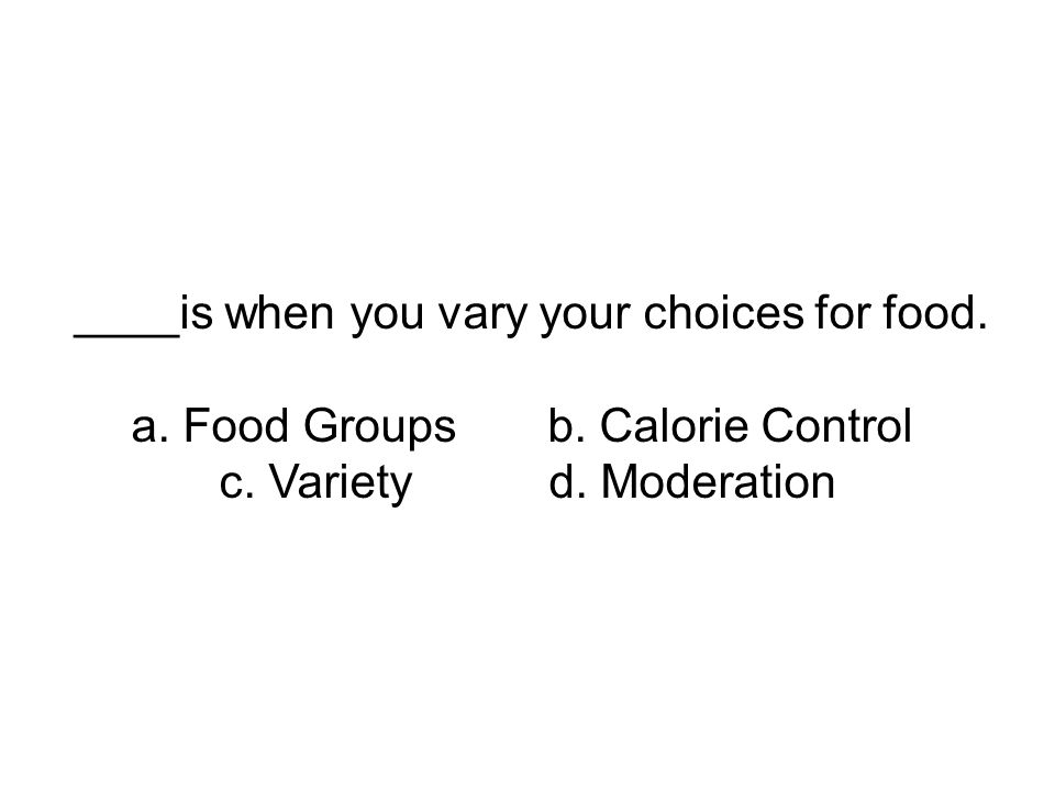 ____is when you vary your choices for food. a. Food Groups b. Calorie Control c. Variety d. Moderation
