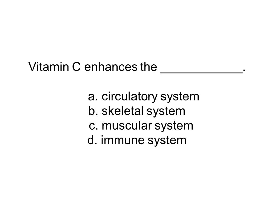 Vitamin C enhances the ____________. a. circulatory system b.