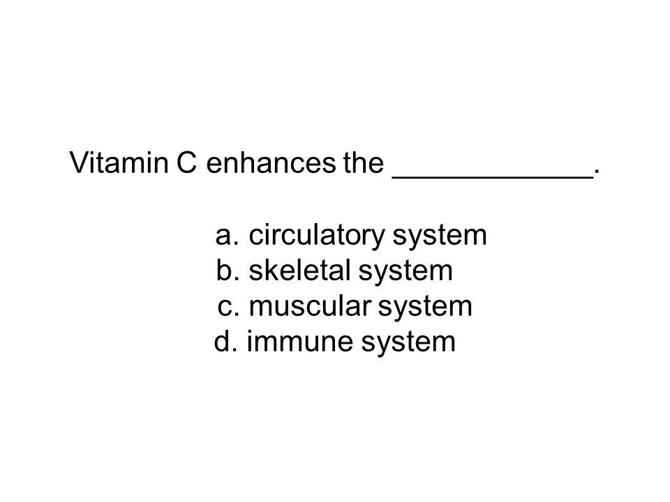 Vitamin C enhances the ____________. a. circulatory system b. skeletal system c. muscular system d. immune system