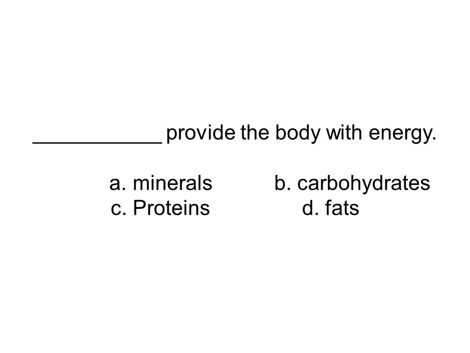 ___________ provide the body with energy. a. mineralsb. carbohydrates c. Proteins d. fats
