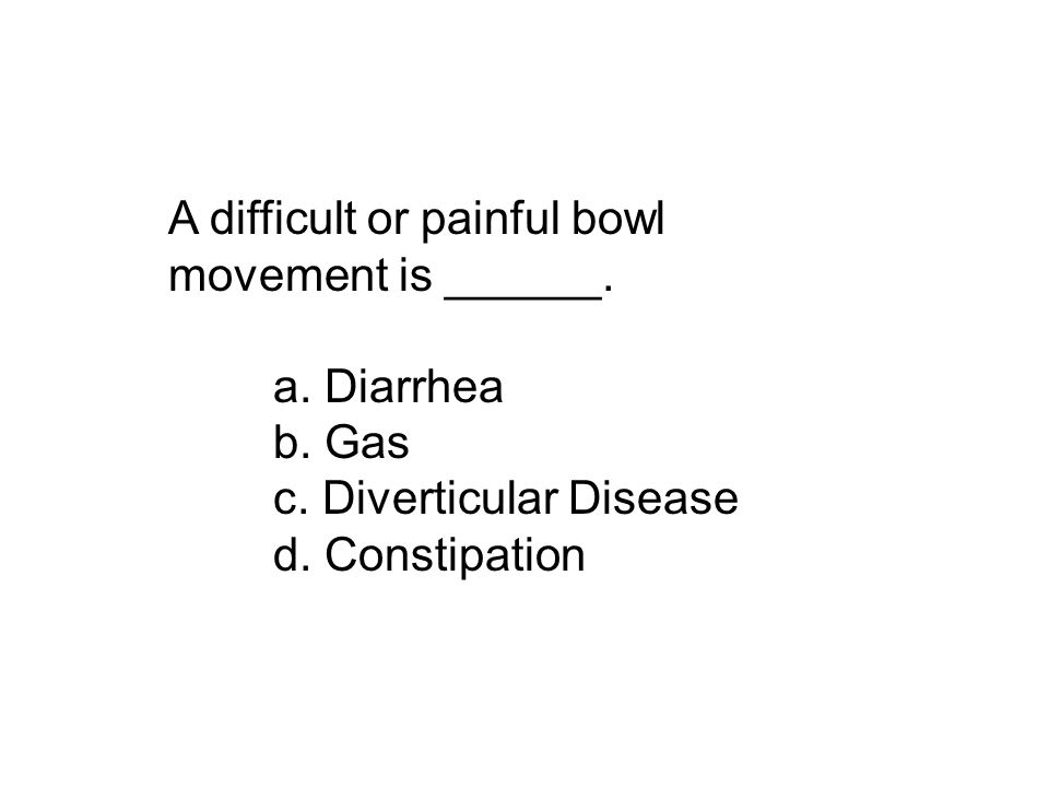 A difficult or painful bowl movement is ______. a. Diarrhea b. Gas c. Diverticular Disease d. Constipation