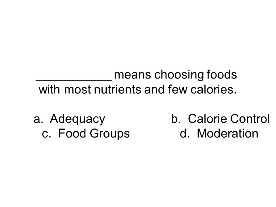 ___________ means choosing foods with most nutrients and few calories. a. Adequacyb. Calorie Control c. Food Groupsd. Moderation