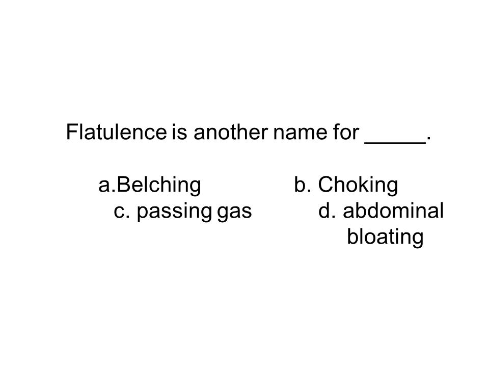 Flatulence is another name for _____. a.Belchingb. Choking c. passing gas d. abdominal bloating